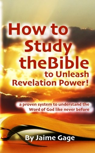 How To Study The Bible To Unleash Revelation Power!: a proven system to understand the Word of God like never before