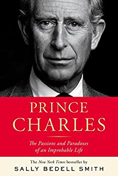 Prince Charles: The Passions and Paradoxes of an Improbable Life by [Smith, Sally Bedell]