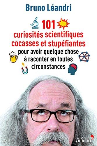 101 curiosités scientifiques cocasses et stupéfiantes pour avoir quelque  chose à raconter en toutes circonstances ( d3926351c933