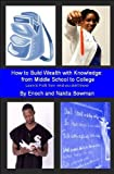 How to Build Wealth with Knowledge from Middle School to College, Enoch and Nakita Bowman, 161623329X