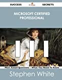 Microsoft Certified Professional 111 Success Secrets - 111 Most Asked Questions on Microsoft Certified Professional - What You Need to Know, Stephen White, 1488523916