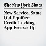 New Service, Same Old Equifax: Credit-Locking App Freezes Up | Tara Siegel Bernard,Ron Lieber