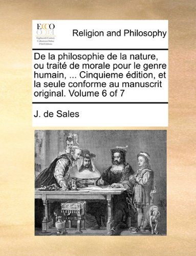 De la philosophie de la nature, ou traité de morale pour le genre humain, ... Cinquieme édition, et la seule conforme au manuscrit original. Volume 6 of 7 (French Edition) ebook