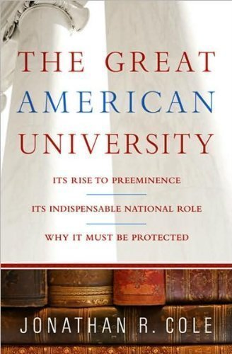 Jonathan R. Cole'sThe Great American University: Its Rise to Preeminence, Its Indispensable National Role, Why It Must Be Protected [Hardcover](2010)