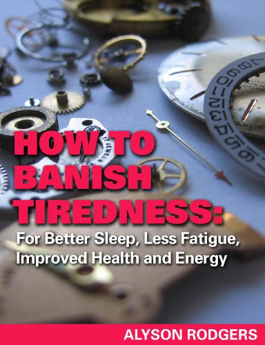 How to Banish Tiredness: For Better Sleep, Less Fatigue, Improved Health and Energy by [Rodgers, Alyson]