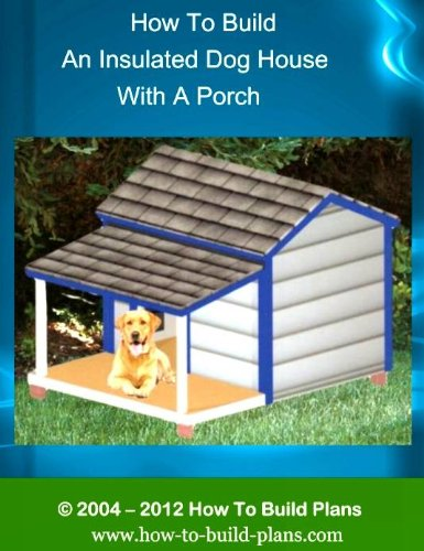 How To Build An Insulated Dog House With A Porch (How To Build Plans Book 1)