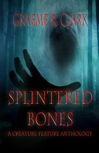 Splintered Bones: A Creature Feature Anthology