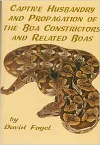 Captive Husbandry And Propagation Of The Boa Constrictors And Related Boas David Fogel 9780894649219 Amazon Com Books