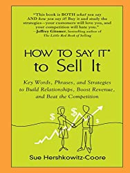 How to Say It to Sell It: Key Words, Phrases, and Strategies to Build Relationships, Boost Revenue, andBea t the Competition