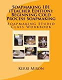 Soapmaking 101 (Teacher Edition): Beginning Cold Process Soapmaking (Soapmaking Studio Class Workbook) (Volume 1) by Kerri Mixon (2013-08-05)