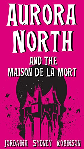 Aurora North and the Maison de la Mort (Things That Go Bump In The Night Book 2) by [Robinson, Jordaina Sydney]