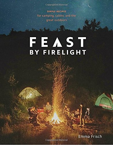 Feast by Firelight: Simple Recipes for Camping, Cabins, and the Great Outdoors cover