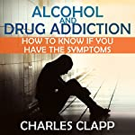 Alcohol and Drug Addiction: How to Know If You Have the Symptoms | Charles Clapp