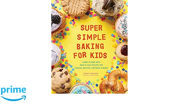 Super Simple Baking for Kids: Learn to Bake with Over 55 Easy Recipes for Cookies, Muffins, Cupcakes and More!: Amazon.es: Charity Mathews: Libros en ...