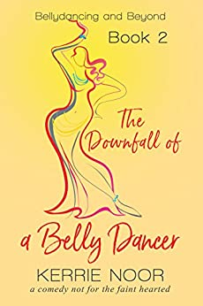 The Downfall of a Bellydancer: A comedy not for the faint hearted (Bellydancing and beyond Book 2) by [Noor, Kerrie]