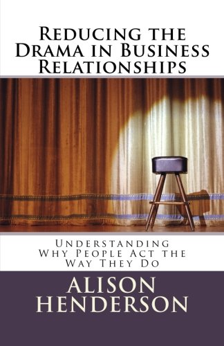 Reducing the Drama in Business Relationships: Understanding Why People Act the Way They Do