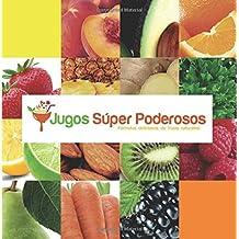 Jugos Super Poderosos: Formulas Deliciosas de Frutas Naturales!