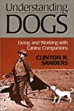 Understanding Dogs : Living and Working with Canine Companions, Sanders, Clinton R., 1566396891