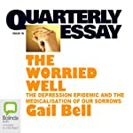 Quarterly Essay 18: The Worried Well: The Depression Epidemic and the Medicalisation of Our Sorrows | Gail Bell