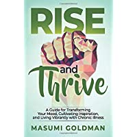 Rise and Thrive: A Guide for Transforming Your Mood, Cultivating Inspiration, and Living Vibrantly with Chronic Illness