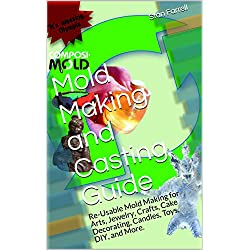 Mold Making and Casting Guide: Re-Usable Mold Maki