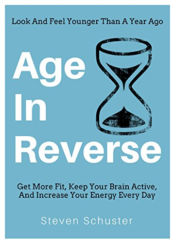Age In Reverse: Get More Fit, Keep Your Brain Active, And Increase Your Energy Every Day - Look And Feel Younger Than A Year Ago by [Schuster, Steven]