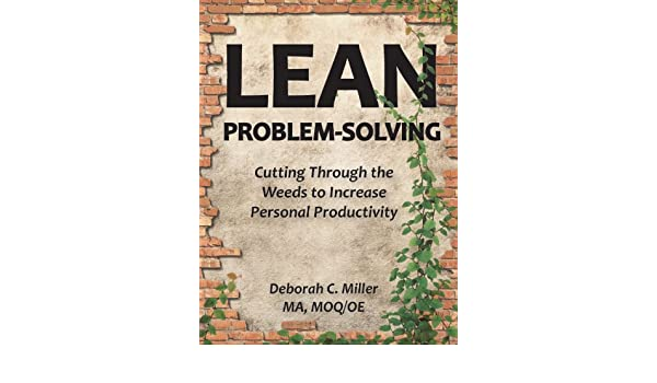 LEAN Problem-Solving: Cutting Through The Weeds To Increase Personal Productivity - Condensed Edition