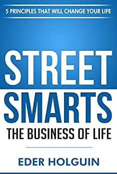 Street Smarts The Business of Life: 5 Principles That Will Change Your Life by [Holguin, Eder]