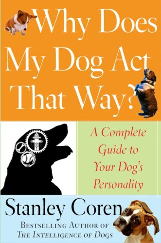 Read Online Why Does My Dog Act That Way?: A Complete Guide to Your Dog's Personality PDF