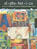Alphabetica: An A-Z Creativity Guide for Collage and Book Artists: An A to Z Technique Guide for Collage and Book Artists (Quarry Book)