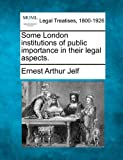 Some London institutions of public importance in their legal Aspects, Ernest Arthur Jelf, 1240125844