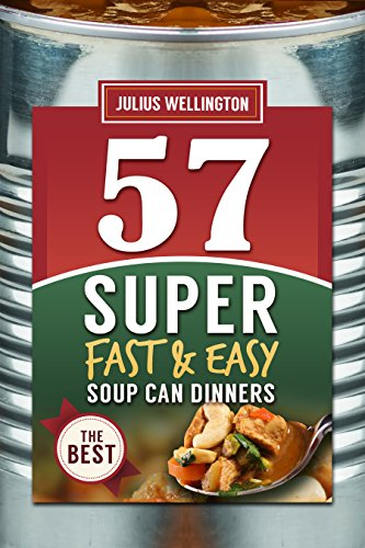 57 Soup Can Dinners - Super Fast And Easy!: Soup Can Casseroles and Dinner Recipes (57 Recipe Series Book 1) by Julius Wellington