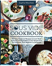 Sous Vide Cookbook: 600 Easy Foolproof Recipes to Cook Meat, Seafood and Vegetables in Low Temperature for Everyone, from Beginner to Advanced