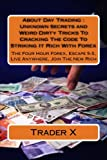 About Day Trading : Unknown Secrets and Weird Dirty Tricks To Cracking The Code To Striking It Rich With Forex: The Four Hour Forex, Escape 9-5, Live Anywhere, Join The New Rich