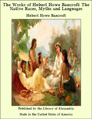 Howe Bancroft: The Native Races, Myths and Languages ()