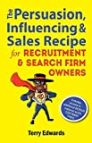 img - for The Persuasion, Influencing & Sales Recipe For Recruitment Search Firm Owners book / textbook / text book