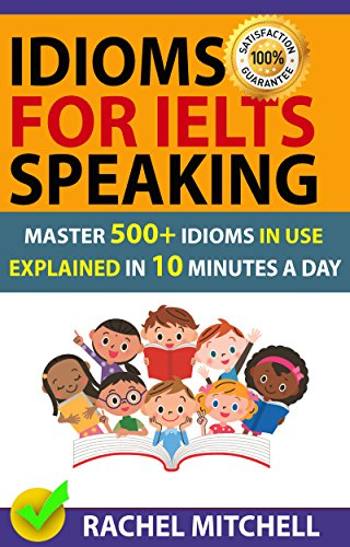 Idioms For IELTS Speaking: Master 500+ Idioms In Use Explained In 10 Minutes A Day (Ielts Writing Task 2 Topics With Answers)