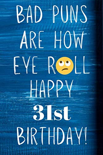 Bad Puns Are How Eye Roll Happy 31st Birthday: Funny Pun 31st Birthday Card Quote Journal / Notebook / Diary / Greetings / Appreciation Gift (6 x 9 - 110 Blank Lined Pages)