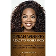 Oprah Winfrey: A Rags To Riches Story: How to overcome obstacles and achieve financial success.
