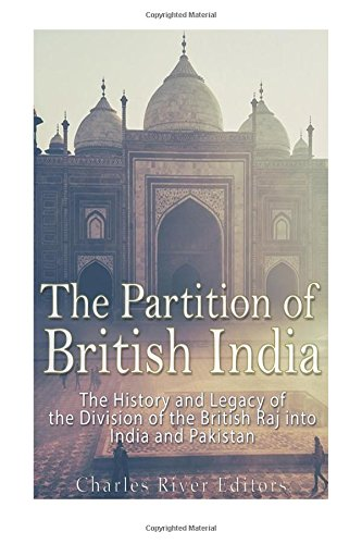 The Partition of British India: The History and Legacy of the Division of the British Raj into India and Pakistan