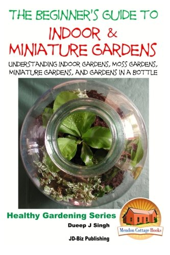 The Beginner's Guide to Indoor and Miniature Gardens: Understanding Indoor Gardens, Moss Gardens, Miniature Gardens and Gardens in a Bottle