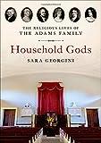 "Sara Georgini, ""Household Gods: The Religious Lives of the Adams Family"" (Oxford UP, 2019)"