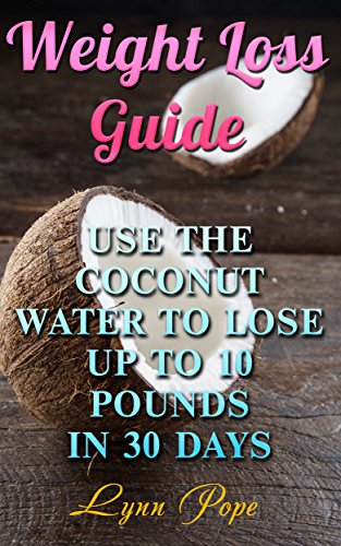 Weight Loss Guide: Use The Coconut Water to Lose up to 10 pounds in 30 days by Lynn  Pope