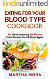 Eating For Your Blood Type Cookbook: 80 Mouthwatering 30-Minute Meal Recipes For All Blood Types
