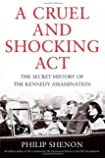 By Philip Shenon - A Cruel and Shocking Act: The Secret History of the Kennedy Assassination (9/29/13)