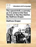 The Spend-Thrift; a Comedy, Matthew Draper, 114090163X