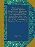 The Oration of Hyperides Against Demosthenes: Respecting the Treasure of Harpalus. the Fragments of the Greek Text, Now First Edited from the Faximile ... Ms. Discovered at Egyptian Thebes in 1847 ...