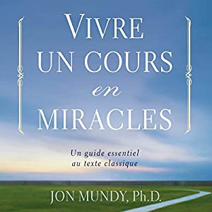 Vivre un cours en miracles : un guide essentiel au texte classique | Livre audio Auteur(s) : Jon Mundy Narrateur(s) : René Gagnon