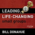 Leading Life-Changing Small Groups: Audio Lectures: 8 Sessions for Growing a Small-Group Ministry | Bill Donahue