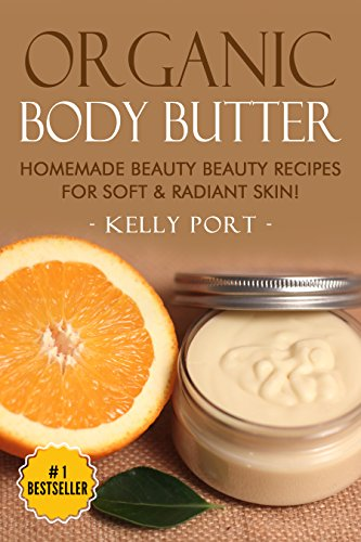 Organic Body Butter Homemade Beauty Beauty Recipes for Soft & Radiant Skin! (Lotion making, Lotion bars, Lotion bar recipes, Lotion diy, Lotion making books, Lotionmaking) by [Port, Kelly]